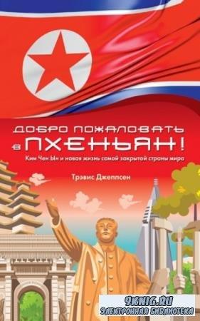 Джеппсен Трэвис - Добро пожаловать в Пхеньян! Ким Чен Ын и новая жизнь самой закрытой страны мира (2019)
