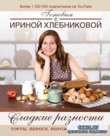 Хлебникова И.Н. - Сладкие разности: торты, пироги, пирожные, печенье. Готовим с Ириной Хлебниковой (2019)
