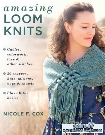 Amazing Loom Knits: Cables, colorwork, lace and other stitches * 30 scarves ...