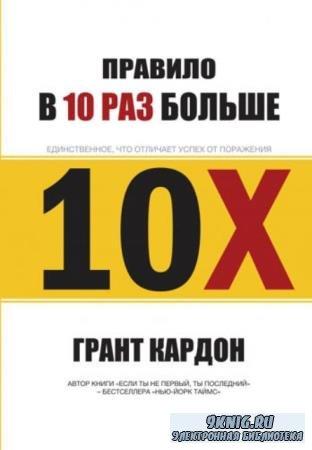 Грант Кардон - Правило «В 10 раз больше». Единственное, что отличает успех от поражения (2017)