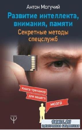 Антон Могучий - Развитие интеллекта, внимания, памяти. Секретные методы спе ...