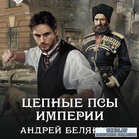 Белянин Андрей - Цепные псы Империи (Аудиокнига)