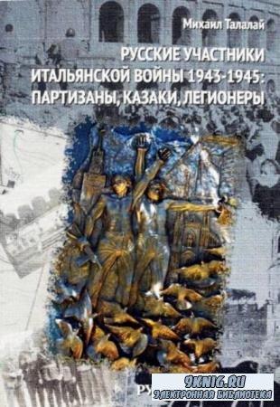 Талалай М.Г. - Русские участники Итальянской войны 1943-1945. Партизаны, казаки, легионеры (2015)