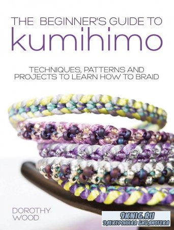 Beginner's Guide to Kumihimo: Techniques, Patterns And Projects To Learn H ...