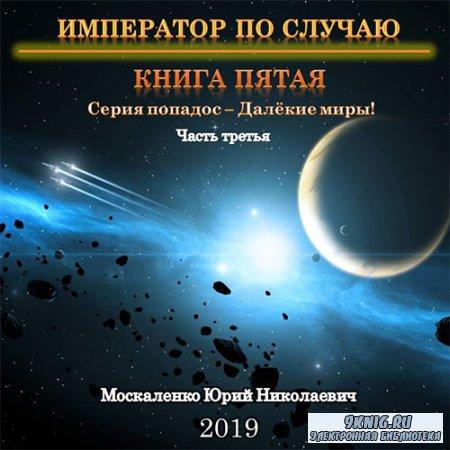 Москаленко Юрий - Император по случаю. Книга пятая. Часть третья (Аудиокнига)