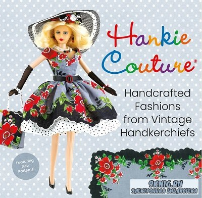 Hankie Couture: Handcrafted Fashions from Vintage Handkerchiefs (Featuring New Patterns!) 2019
