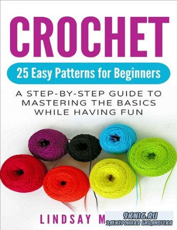 Crochet: 25 Easy Patterns for Beginners: A Step-By-Step Guide to Mastering the Basics While Having Fun
