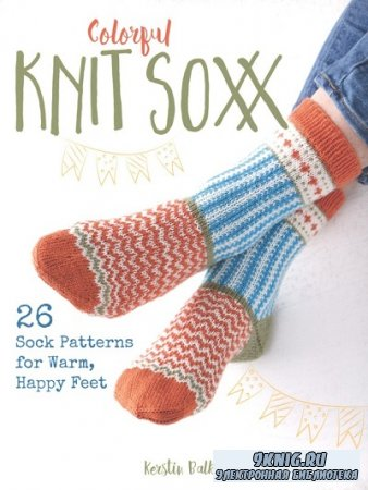 Colorful Knit Soxx: 26 Sock Patterns for Warm, Happy Feet