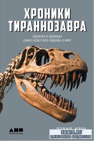 Дэвид Хоун - Хроники тираннозавра: Биология и эволюция самого известного хищника в мире (2017)