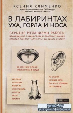 Ксения Клименко - В лабиринтах уха, горла и носа. Скрытые механизмы работы, неочевидные взаимосвязи и полезные знания (2019)