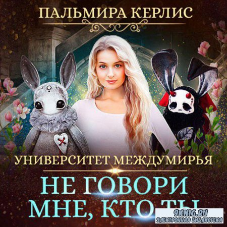 Керлис Пальмира - Университет Междумирья. Не говори мне, кто ты (Аудиокнига ...