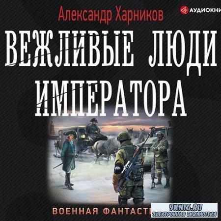 Харников Александр - Вежливые люди Императора (Аудиокнига)