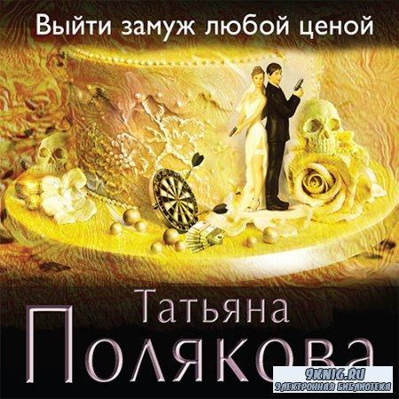 Полякова Татьяна - Выйти замуж любой ценой (Аудиокнига)