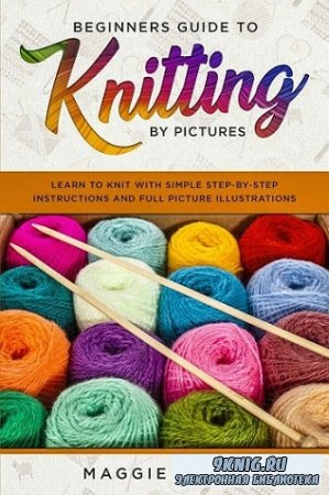 Beginners Guide To Knitting by Pictures: Learn to Knit with Simple Step-By-Step Instructions and Full Picture Illustrations