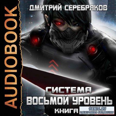 Серебряков Дмитрий - Система. Восьмой уровень. Книга 1 (Аудиокнига)
