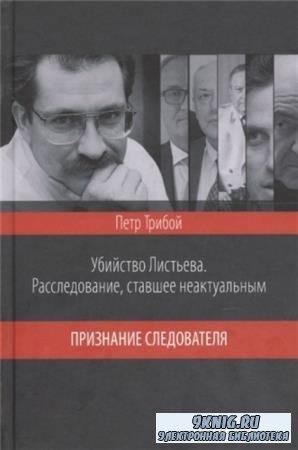 Трибой Петр Георгиевич - Убийство Листьева. Расследование, ставшее неактуальным. Признание следователя (2017)