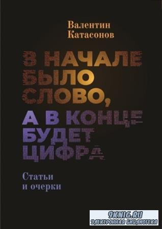 Катасонов Валентин Юрьевич - В начале было Слово, а в конце будет цифра. Статьи и очерки (2019)