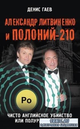 Гаев Денис - Александр Литвиненко и Полоний-210. Чисто английское убийство или полураспад лжи (2016)