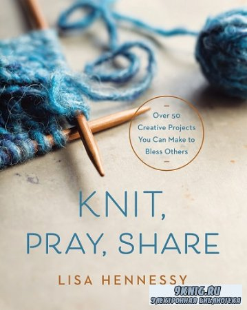 Knit, Pray, Share: Over 50 Creative Projects You Can Make to Bless Others