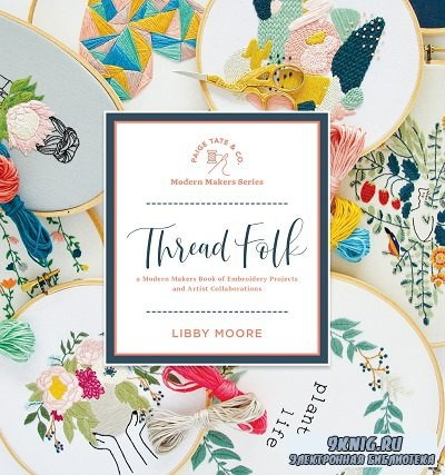 Thread Folk: A Modern Makers Book of Embroidery Projects and Artist Collabo ...