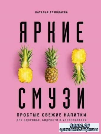 Ермолаева Н. А. - Яркие смузи. Простые свежие напитки для здоровья, бодрости и удовольствия (2020)