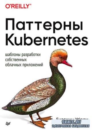 Билджин Ибрам, Роланд Хасс - Паттерны Kubernetes. Шаблоны разработки собственных облачных приложений (2020)