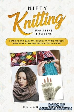 Nifty Knitting for Teens & Tweens: Learn to Knit Easy, Fun, and Funky Knitting Projects