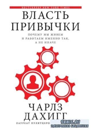 Чарлз Дахигг - Власть привычки. Почему мы живем и работаем именно так, а не иначе (2012)