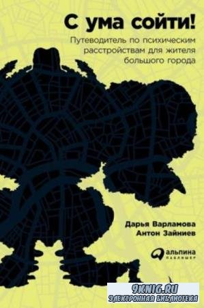 Д. Варламова, А. Зайниев - С ума сойти! Путеводитель по психическим расстройствам для жителя большого города (2016)