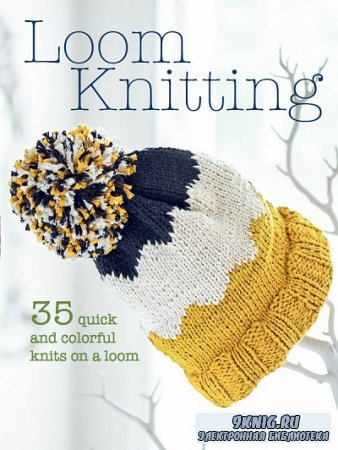 Loom Knitting: 35 quick and colorful knits on a loom (2018)