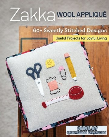 Zakka Wool Applique: 60+ Sweetly Stitched Designs, Useful Projects for Joyful Living (2020)