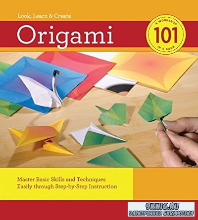 Origami 101: Master Basic Skills and Techniques Easily Through Step-by-step Instruction (2011)