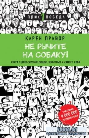 Прайор Карен - Не рычите на собаку! Книга о дрессировке людей, животных и самого себя (2016)