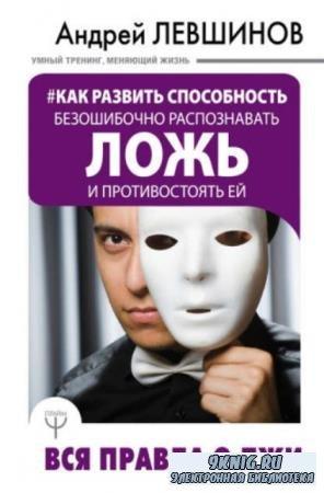 Левшинов Андрей - Как развить способность безошибочно распознавать ложь и противостоять ей. Вся правда о лжи (2018)