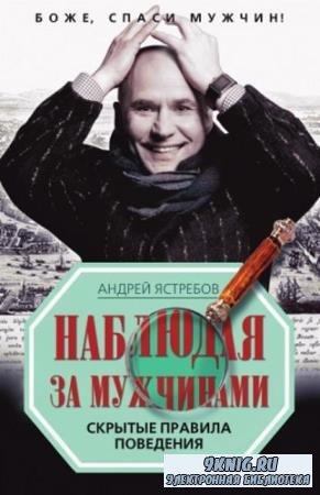 Андрей Ястребов - Наблюдая за мужчинами. Скрытые правила поведения (2010)