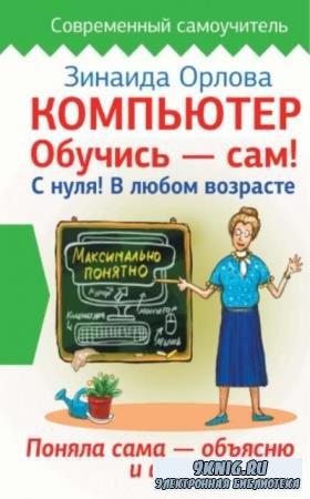 Орлова Зинаида Матвеева - Компьютер. Обучись – сам! С нуля! В любом возрасте (2017)