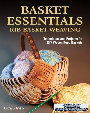Basket Essentials: Rib Basket Weaving: Techniques and Projects for DIY Woven Reed Baskets