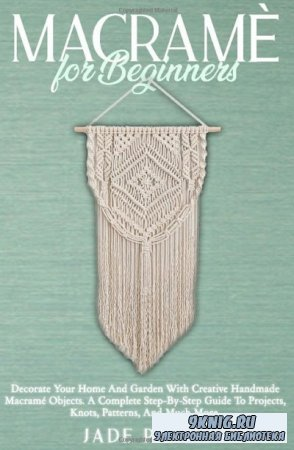 Macrame for Beginners: Decorate your Home and Garden with Creative Handmade Macrame Objects