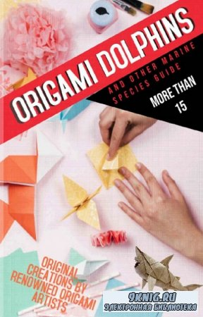 Origami Dolphins And Other Marine Species Guide More Than: 15 Original Creations By Renowned Origami Artists