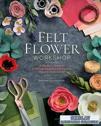 Felt Flower Workshop: A Modern Guide to Crafting Gorgeous Plants & Flowers from Fabric