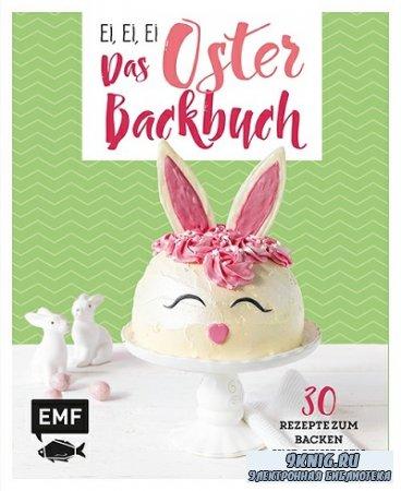 Ei, ei, ei - Das Oster-Backbuch: 30 Rezepte zum Backen und Geniessen