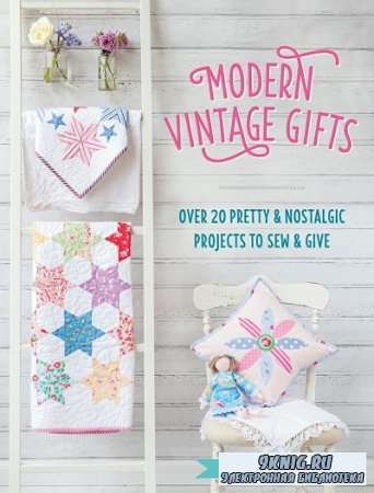 Modern Vintage Gifts: Over 20 pretty and nostalgic projects to sew and give