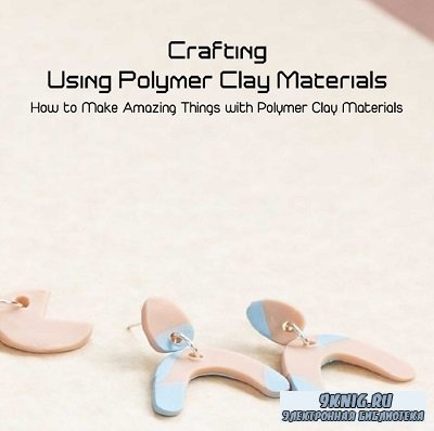 Crafting Using Polymer Clay Materials: How to Make Amazing Things with Poly ...