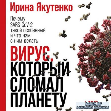 Якутенко Ирина - Вирус, который сломал планету. Почему SARS-CoV-2 такой особенный и что нам с ним делать (Аудиокнига)