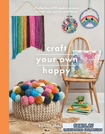 Craft Your Own Happy: A collection of 25 creative projects to craft your way to mindfulness