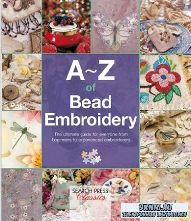 A–Z of Bead Embroidery: The Ultimate Guide for Everyone from Beginners to Experienced Embroiders