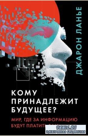 Джарон Ланье - Кому принадлежит будущее? Мир, где за информацию платить будут вам (2020)