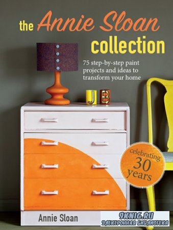 The Annie Sloan Collection: 75 step-by-step paint projects and ideas to transform your home