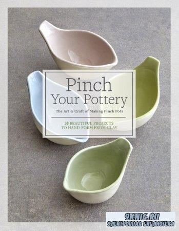 Pinch Your Pottery: The Art & Craft of Making Pinch Pots: 35 Beautiful Projects to Hand-form from Clay