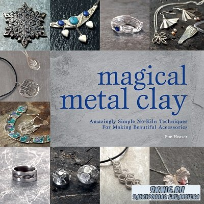 Magical Metal Clay: Amazingly Simple No-Kiln Techniques for Making Beautifu ...